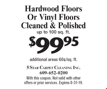 $99.95 Hardwood Floors Or Vinyl Floors Cleaned & Polished up to 100 sq. ft. additional areas 60¢/sq. ft.. With this coupon. Not valid with other offers or prior services. Expires 8-31-19.