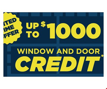 UP TO $ 1000 WINDOW and Door Credit* *Must be presented and used at time of estimate only. May not be combined with other offers or applied to previous purchases. Valid only at select locations. PA HIC #PA118537, MD HIC #133113, DE Contractor #2017602777, NJ HIC #0450157273. Offer ends: 9/29/19.