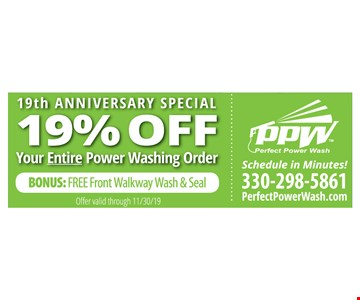 19% off your entire power washing order. Bonus: Free front walkway Wash & Seal. Offer valid through11/30/19