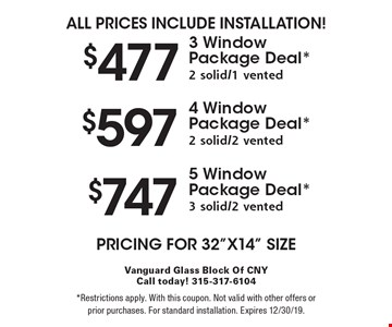 All Prices Include Installation! $477 3 Window Package Deal* 2 solid/1 vented. $597 4 Window Package Deal* 2 solid/2 vented. $747 5 Window Package Deal* 3 solid/2 vented. Pricing for 32