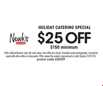 HOLIDAY CATERING SPECIAL. $25 OFF $150 minimum. Offer valid at Newk's only. No cash value. One offer per check. Excludes taxes and gratuity. Cannot be used with other offers or discounts. Offer cannot be copied, reproduced or sold. Expires 12/31/19. promo code $25OFF