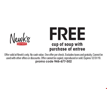 Free cup of soup with purchase of entree. Offer valid at Newk's only. No cash value. One offer per check. Excludes taxes and gratuity. Cannot be used with other offers or discounts. Offer cannot be copied, reproduced or sold. Expires 12/31/19. promo code 946-677-502