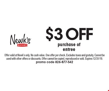 $3 OFF purchase of entree. Offer valid at Newk's only. No cash value. One offer per check. Excludes taxes and gratuity. Cannot be used with other offers or discounts. Offer cannot be copied, reproduced or sold. Expires 12/31/19. promo code 826-877-542