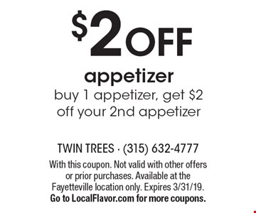 $2 OFF appetizer. Buy 1 appetizer, get $2 off your 2nd appetizer. With this coupon. Not valid with other offers or prior purchases. Available at the Fayetteville location only. Expires 3/31/19.Go to LocalFlavor.com for more coupons.