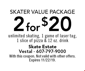 Skater Value Package 2 for $20 unlimited skating, 1 game of laser tag,1 slice of pizza & 12 oz. drink. With this coupon. Not valid with other offers. Expires 11/22/19.