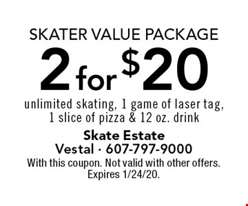Skater Value Package 2 for $20 unlimited skating, 1 game of laser tag,1 slice of pizza & 12 oz. drink. With this coupon. Not valid with other offers. Expires 1/24/20.