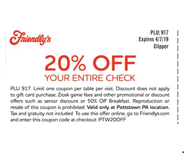 20% OFF YOUR ENTIRE CHECK PLU 917. Limit one coupon per table per visit. Discount does not apply to gift card purchase, Ziosk game fees and other promotional or discount offers such as senior discount or 50% Off Breakfast. Reproduction or resale of this coupon is prohibited. Valid only at Pottstown PA location. Tax and gratuity not included. To use this offer online, go to Friendlys.com and enter this coupon code at checkout: PTW20OFFExpires 4/7/19