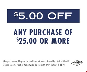 $5 off any purchase of $25 or more. One per person. May not be combined with any other offer. Not Valid with online orders. Valid at Millersville, PA location only. Expires 8-31-19.