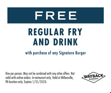 Free regular fry and drink with purchase of any signature burger. One per person. May not be combined with any other offers. Not valid with online orders. In-restaurant only. Valid at Millersville, PA location only. Expires 1-31-20.