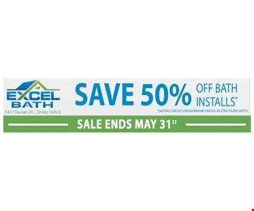 Save 50% off bath installs. Savings based on minimum order. Restrictions apply. Expires 5-31-19.