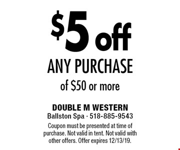 $5 off any purchase of $50 or more. Coupon must be presented at time of purchase. Not valid in tent. Not valid with other offers. Offer expires 12/13/19.