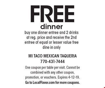 Free dinner. Buy one dinner entree and 2 drinks at reg. price and receive the 2nd entree of equal or lesser value free dine in only. One coupon per table per visit. Cannot be combined with any other coupon, promotion, or vouchers. Expires 4-12-19. Go to LocalFlavor.com for more coupons.