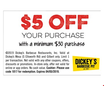 $5 OFF your purchase with a minimum $30 purchase. 2019 Dickey's Barbecue Restaurants, Inc. Valid at Dickey's Mesa (S Ellsworth Rd) and Gilbert only. Limit 1 per transaction. Not valid with any other coupons, offers, discounts or promotions. In-store only; offer not valid for online or app orders. No cash value. Cashier: Please use code 1017 for redemption. Expires 4-5-19.
