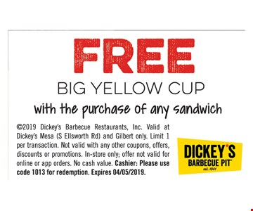 FREE big yellow cup with the purchase of any sandwich. 2019 Dickey's Barbecue Restaurants, Inc. Valid at Dickey's Mesa (S Ellsworth Rd) and Gilbert only. Limit 1 per transaction. Not valid with any other coupons, offers, discounts or promotions. In-store only; offer not valid for online or app orders. No cash value. Cashier: Please use code 1013 for redemption. Expires 4-5-19.