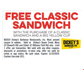 Free classic sandwich with the purchase of a classic sandwich and a big yellow cup 2019 Dickey's Barbecue Restaurants, Inc. Must present coupon to redeem. Valid at Dickey's Queen Creek, Mesa (S Ellsworth Rd) and Gilbert (E Williams Field Rd) only. Limit 1 offer, per transaction. Not valid with any other coupons, discounts or promotions. In-store only; offer not valid for online or app orders. No cash value. Expires 11/15/2019. Cashier: Use code 1011.