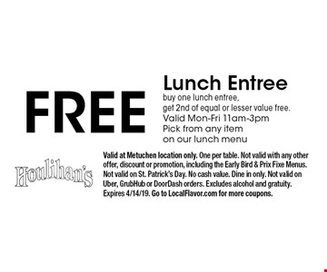 Free Lunch Entree. Buy one lunch entree, get 2nd of equal or lesser value free. Valid Mon-Fri 11am-3pm.Pick from any item on our lunch menu. Valid at Metuchen location only. One per table. Not valid with any other offer, discount or promotion, including the Early Bird & Prix Fixe Menus. Not valid on St. Patrick's Day. No cash value. Dine in only. Not valid on Uber, GrubHub or DoorDash orders. Excludes alcohol and gratuity.Expires 4/14/19. Go to LocalFlavor.com for more coupons.