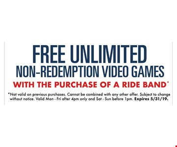 Free unlimited non-redemption video games with the purchase of a ride band. Not valid on previous purchases. Cannot be combined with any other offer. Subject to change without notice. Valid Mon - Fri after 4pm only and Sat - Sun before 1pm. Expires 5/31/19.