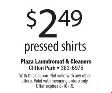 $2.49 pressed shirts. With this coupon. Not valid with any other offers. Valid with incoming orders only. Offer expires 8-16-19.