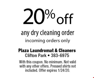 20% off any dry cleaning order. Incoming orders only. With this coupon. No minimum. Not valid with any other offers. Pressed shirts not included. Offer expires 1/24/20.
