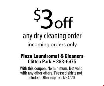 $3 off any dry cleaning order. Incoming orders only. With this coupon. No minimum. Not valid with any other offers. Pressed shirts not included. Offer expires 1/24/20.