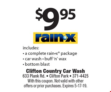 $9.95 RAIN-X includes: - a complete rain-x package- car wash - buff 'n' wax - bottom blast. With this coupon. Not valid with other offers or prior purchases. Expires 5-17-19.