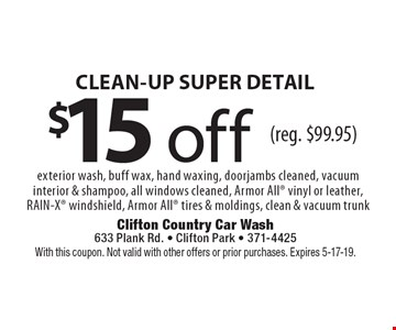 $15 off CLEAN-UP SUPER DETAIL exterior wash, buff wax, hand waxing, doorjambs cleaned, vacuum interior & shampoo, all windows cleaned, Armor All vinyl or leather, RAIN-X windshield, Armor All tires & moldings, clean & vacuum trunk (reg. $99.95). With this coupon. Not valid with other offers or prior purchases. Expires 5-17-19.