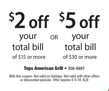 $2 off your total bill of $15 or more OR $5 off your total bill of $30 or more. With this coupon. Not valid on holidays. Not valid with other offers or discounted specials. Offer expires 4-5-19. ALB