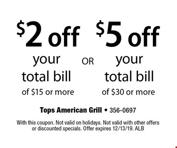 $2 off your total bill of $15 or more. $5 off your total bill of $30 or more. With this coupon. Not valid on holidays. Not valid with other offers or discounted specials. Offer expires 12/13/19. ALB