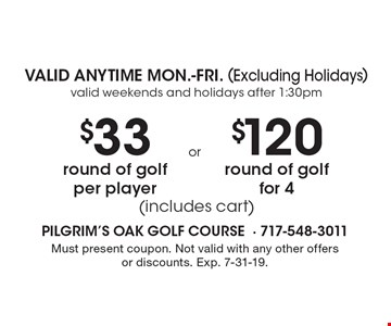 VALID ANYTIME MON.-FRI. (Excluding Holidays)valid weekends and holidays after 1:30pm $33 round of golf per player (includes cart). $120 round of golf for 4 (includes cart). Must present coupon. Not valid with any other offers or discounts. Exp. 7-31-19.