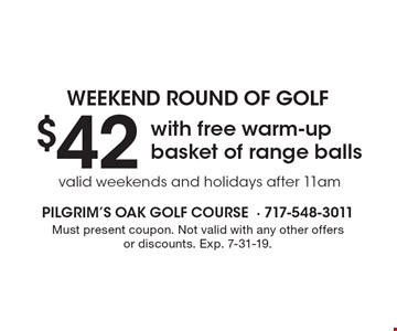 Weekend round of golf $42 with free warm-up basket of range balls valid weekends and holidays after 11am. Must present coupon. Not valid with any other offers or discounts. Exp. 7-31-19.