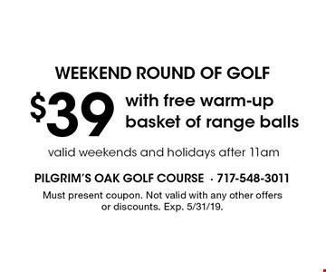 weekend round of golf $39 with free warm-up basket of range balls valid weekends and holidays after 11am. Must present coupon. Not valid with any other offers or discounts. Exp. 5/31/19.