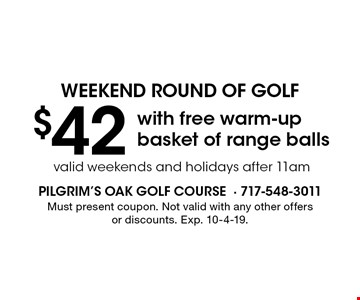 weekend round of golf $42 with free warm-up basket of range balls valid weekends and holidays after 11am. Must present coupon. Not valid with any other offers or discounts. Exp. 10-4-19.