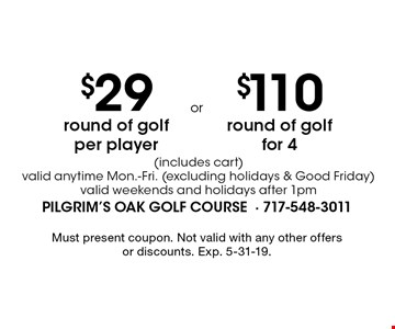 $29 round of golf per player (includes cart) valid anytime Mon.-Fri. (excluding holidays & Good Friday) valid weekends and holidays after 1pm. $110 round of golf for 4 (includes cart) valid anytime Mon.-Fri. (excluding holidays & Good Friday) valid weekends and holidays after 1pm. Must present coupon. Not valid with any other offers or discounts. Exp. 5-31-19.