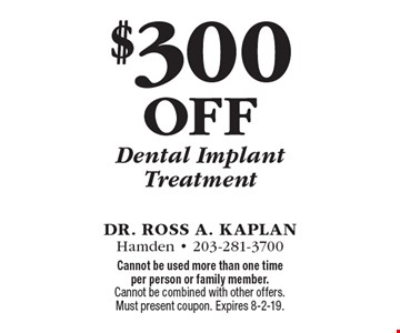 $300 off Dental Implant Treatment. Cannot be used more than one time per person or family member. Cannot be combined with other offers. Must present coupon. Expires 8-2-19.