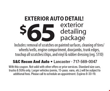Exterior Auto Detail! $65 exterior detailing package. Includes: removal of scratches on painted surfaces, cleaning of tires/wheels/wells, engine compartment, doorjambs, trunk edges, touchup all scratches/chips, and vinyl & rubber dressing (reg. $110). With this coupon. Not valid with other offers or prior services. Standard size cars, trucks & SUVs only. Larger vehicles (semis, 15-pass. vans, etc.) will be subject to additional fees. Please call to schedule an appointment. Expires 8-30-19.