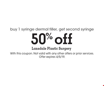 50% off buy 1 syringe dermal filler, get second syringe. With this coupon. Not valid with any other offers or prior services. Offer expires 4/5/19.