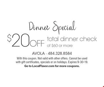 Dinner Special. $20 off total dinner check of $60 or more. With this coupon. Not valid with other offers. Cannot be used with gift certificates, specials or on holidays. Expires 9-30-19. Go to LocalFlavor.com for more coupons.