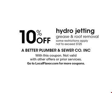 10% off hydro jetting grease & root removal some restrictions apply not to exceed $125. With this coupon. Not valid with other offers or prior services. Go to LocalFlavor.com for more coupons.