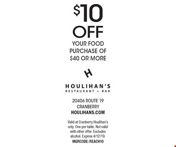 $10 OFF your food purchase of $40 or more. Valid at Cranberry Houlihan's only. One per table. Not valid with other offer. Excludes alcohol. Expires 4/12/19. MGRCODE: REACH10
