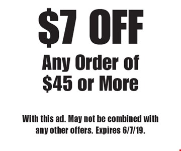 $7 OFF Any Order of $45 or More. With this ad. May not be combined with any other offers. Expires 6/7/19.