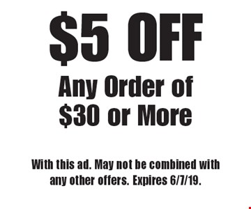 $5 OFF Any Order of $30 or More. With this ad. May not be combined with any other offers. Expires 6/7/19.