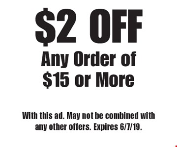 $2 OFF Any Order of $15 or More. With this ad. May not be combined with any other offers. Expires 6/7/19.
