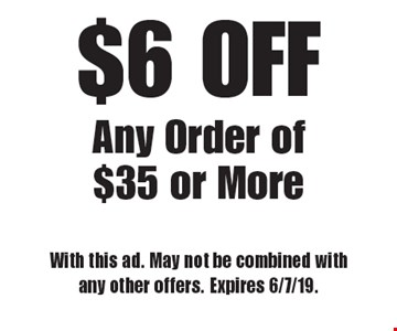 $6 OFF Any Order of $35 or More. With this ad. May not be combined with any other offers. Expires 6/7/19.