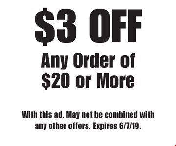 $3 OFF Any Order of $20 or More. With this ad. May not be combined with any other offers. Expires 6/7/19.