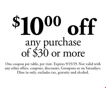 $10.00 off any purchase of $30 or more. One coupon per table, per visit. Expires 9/15/19. Not valid with any other offers, coupons, discounts, Groupons or on Saturdays. Dine in only, excludes tax, gratuity and alcohol.