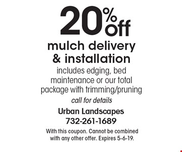 20% off mulch delivery & installation. includes edging, bed maintenance or our total package with trimming/pruning call for details. With this coupon. Cannot be combined with any other offer. Expires 5-6-19.