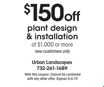 $150 off plant design & installation of $1,000 or more. New customers only. With this coupon. Cannot be combined with any other offer. Expires 5-6-19.