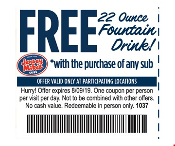 Free 22 ounce fountain drink with the purchase of any sub. Offer valid only at participating locations. Hurry! Offer expires 8/9/19. One coupon per person per visit per day. Not to be combined with other offers. No cash value. Redeemable in person only. 1037