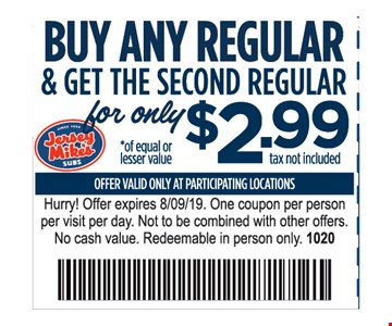Buy any regular & get the second regular for only $2.99. Of equal or lesser value. Offer valid only at participating locations. Hurry! Offer expires 8/9/19. One coupon per person per visit per day. Not to be combined with other offers. No cash value. Redeemable in person only. 1020