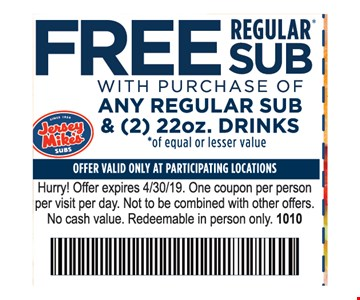 Free Regular Sub with purchase of any regular sub & 22oz. drink. Offer valid only at participating locations. Hurry! Offer expires 4/30/19. One coupon per person per visit per day. Not to be combined with other offers. No cash value. Redeemable in person only. 1010